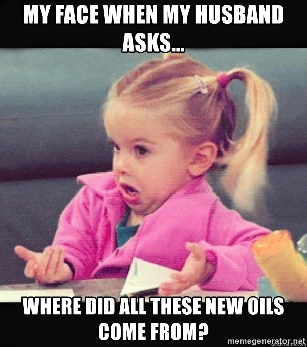 I have no idea little girl  - My face when my husband asks... Where did all these new oils come from?