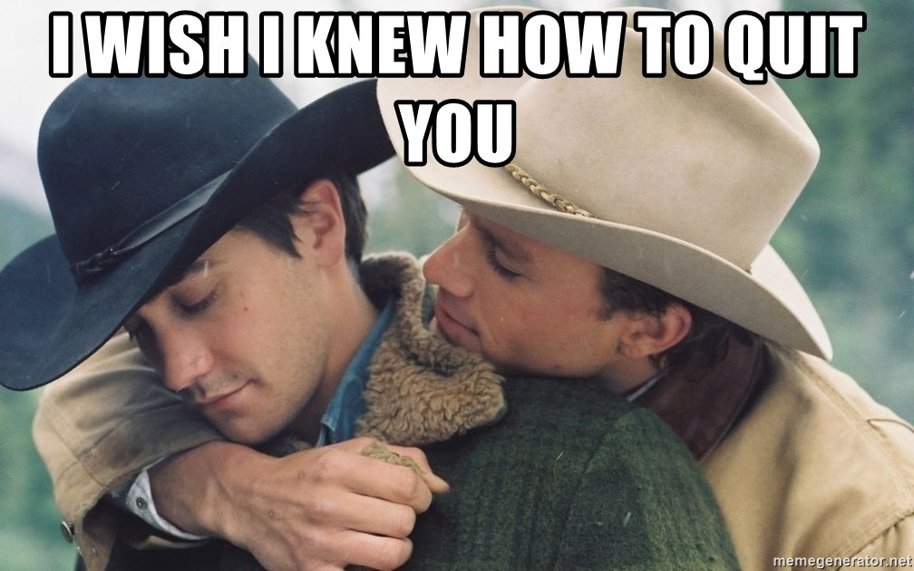 I wish I knew how to quit you - Brokeback Mountain | Meme Generator