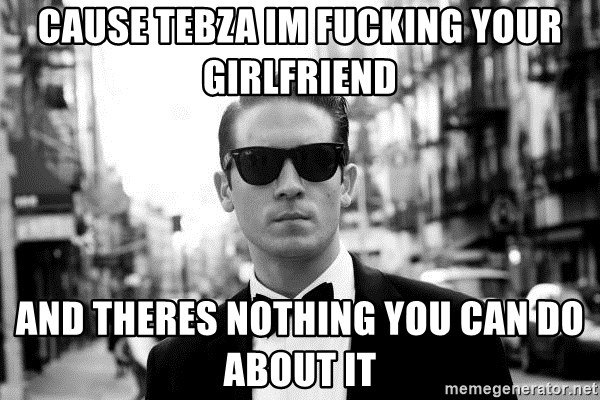 Cause Tebza Im fucking your girlfriend and theres nothing