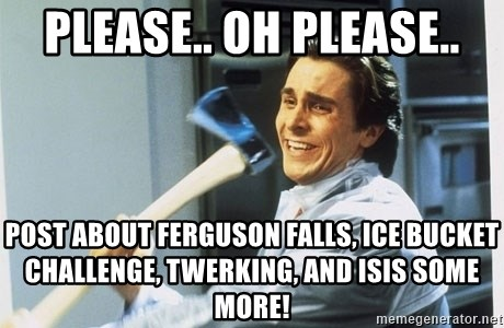 american psycho - Please.. Oh Please.. Post about Ferguson Falls, Ice Bucket Challenge, Twerking, and ISIS some more!