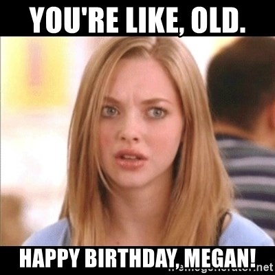 Karen from Mean Girls - You're like, old.  Happy birthday, Megan!