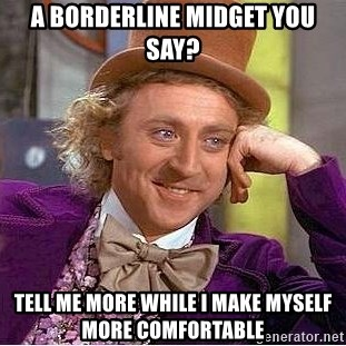 A borderline midget you say tell me more while i make myself more tell me more while i make myself more comfortable willy wonka solutioingenieria Images