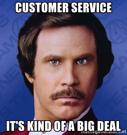 customer service its kind of a big deal customer service it's kind of a big deal ron burgundy meme