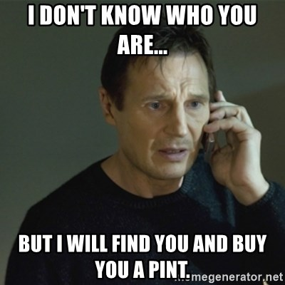 I don't know who you are... - I don't know who you are... but I will find you and buy you a pint.