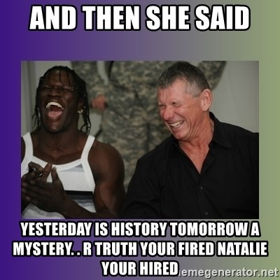 and then she said yesterday is history tomorrow a mystery r truth your fired natalie your hired and then she said meme generator mne vse pohuj