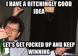 Drunk Charlie Sheen - I have a bitchingly good idea let's get fucked up and keep winning