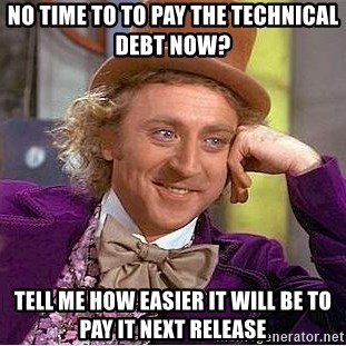 Willy Wonka - no time to to pay the technical debt now? tell me how easier it will be to pay it next release