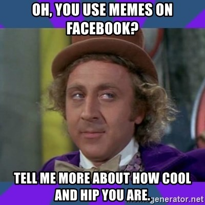 oh you use memes on facebook tell me more about how cool and hip you are oh, you use memes on facebook? tell me more about how cool and hip