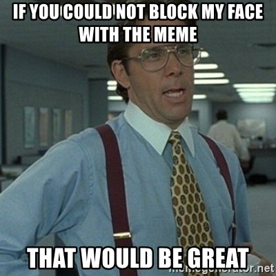 Office Space Boss - If you could not block my face with the meme That would be great