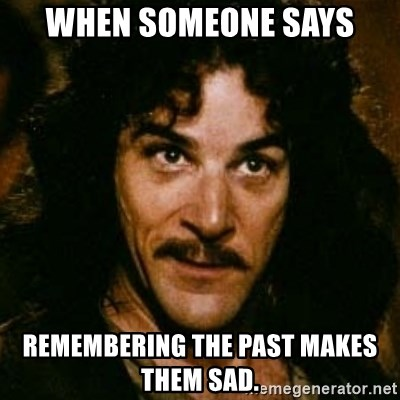 You keep using that word, I don't think it means what you think it means - When someone says remembering the past makes them sad.