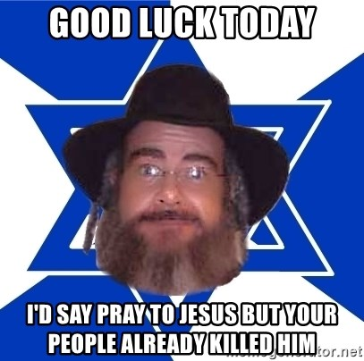 Good luck today I'd say pray to jesus but your people