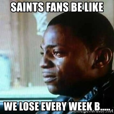 saints fans be like we lose every week b saints fans be like we lose every week b paid in full