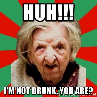 Crazy Old Lady - Huh!!!  I'm not drunk, you are?