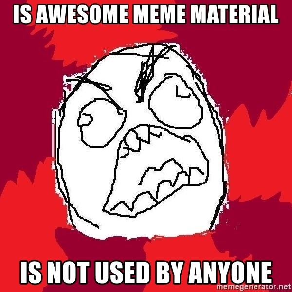 Rage FU - is awesome meme material is not used by anyone