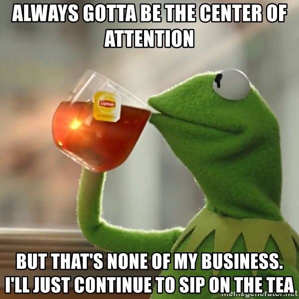 But that's none of my business: Kermit the Frog - Always gotta be the center of attention But that's none of my business. I'll just continue to sip on the tea