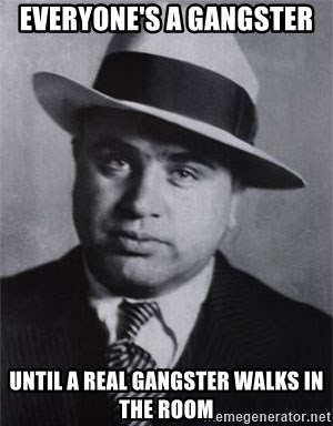 Al capone - Everyone's A Gangster  Until A Real Gangster Walks In The Room