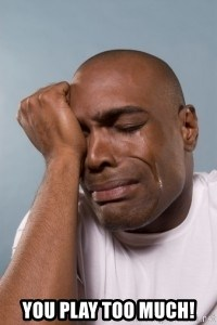 cryingblackman - You play too much!