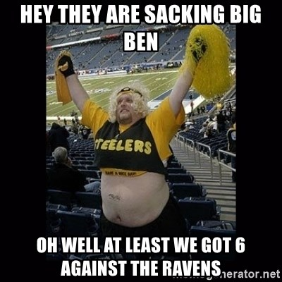 Dumb Steelers Fan - Hey they are sacking Big Ben oh well at least we got 6 against the Ravens