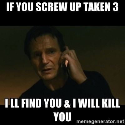 liam neeson taken - If you screw up Taken 3 I ll find you & I will kill you