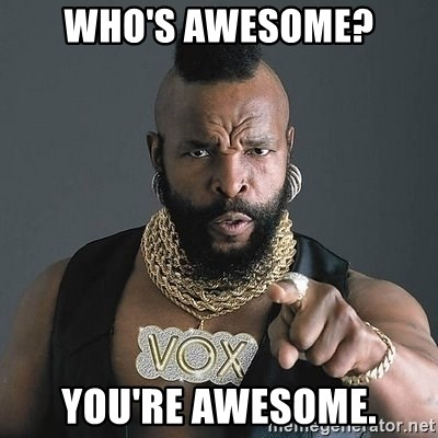 WHO'S AWESOME? YOU'RE AWESOME. - Mr T | Meme Generator