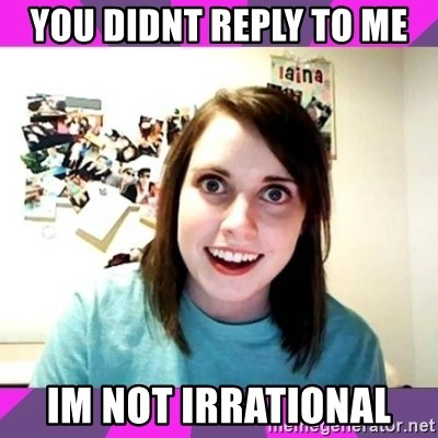 crazy girlfriend meme heh - you didnt reply to me IM NOT IRRATIONAL