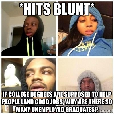 Hits Blunts - *hits blunt* If college degrees are supposed to help people land good jobs, why are there so many unemployed graduates?