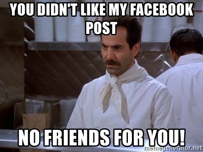 You didn't like my Facebook post NO FRIENDS FOR YOU! - soup nazi | Meme  Generator