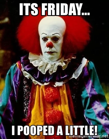 it clown stephen king - its friday... I pooped a little!