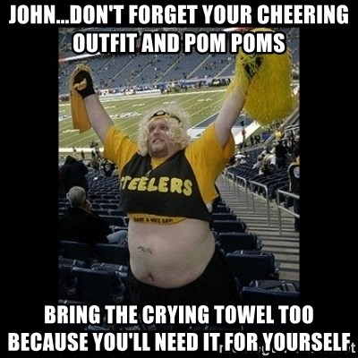 Dumb Steelers Fan - john...don't forget your cheering outfit and pom poms bring the crying towel too because you'll need it for yourself