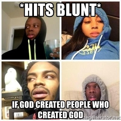 Hits Blunts - *Hits blunt*  If God created people who created god
