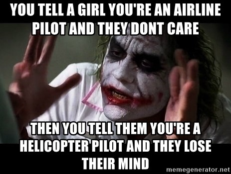 joker mind loss - you tell a girl you're an airline pilot and they dont care then you tell them you're a helicopter pilot and they lose their mind