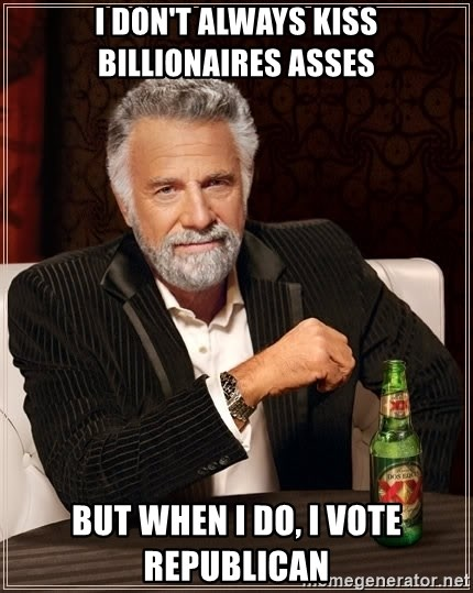The Most Interesting Man In The World - I don't always kiss billionaires asses but when i do, i vote republican