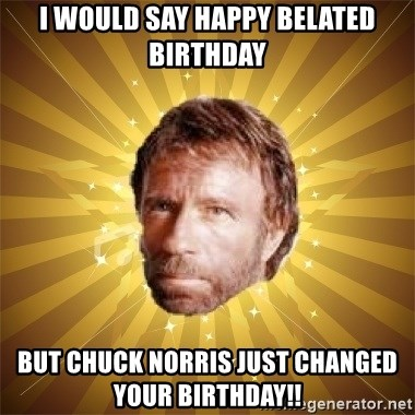 Chuck Norris Advice - I would say happy Belated birthday But chuck norris just changed your birthday!!