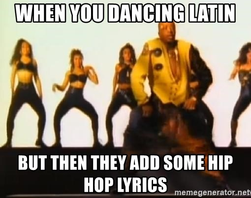 When you dancing latin but then they add some hip hop lyrics