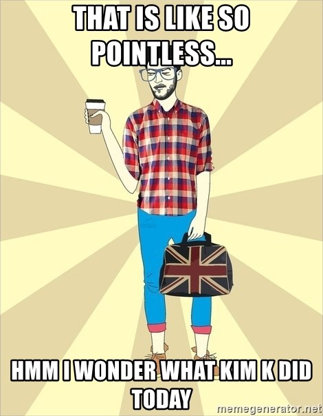 KavkavHipster - That is like so pointless... Hmm I wonder what Kim K did today