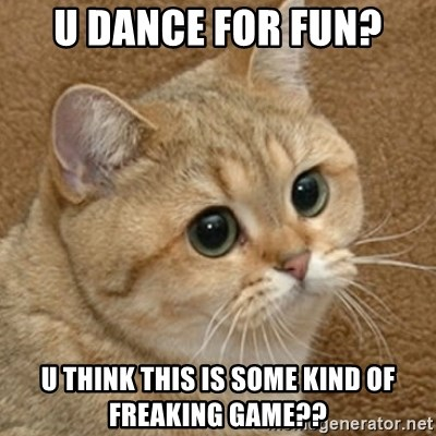 motherfucking game cat - U dance for fun? u think this is some kind of freaking game??