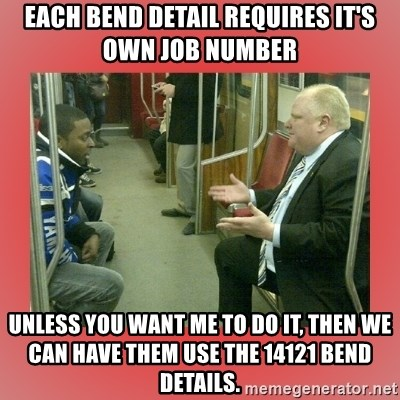 Rob Ford - EACH BEND DETAIL REQUIRES IT'S OWN JOB NUMBER UNLESS YOU WANT ME TO DO IT, THEN WE CAN HAVE THEM USE THE 14121 BEND DETAILS.