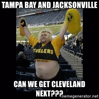 Dumb Steelers Fan - Tampa Bay and Jacksonville can we get Cleveland next???