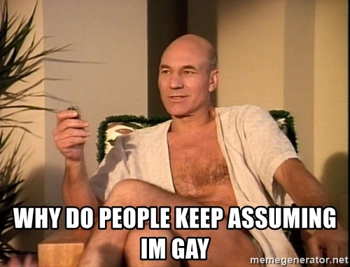 Sexual Picard -  WHY DO PEOPLE KEEP ASSUMING IM GAY