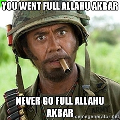 You went full retard man, never go full retard - You went full allahu akbar Never go full allahu akbar