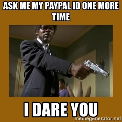 say what one more time - Ask me my PayPal id one more time I dare you