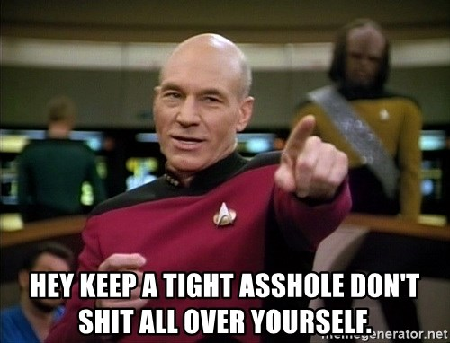Hey Keep A Tight Asshole Dont Shit All Over Yourself Captain Picard Making It So Meme Generator