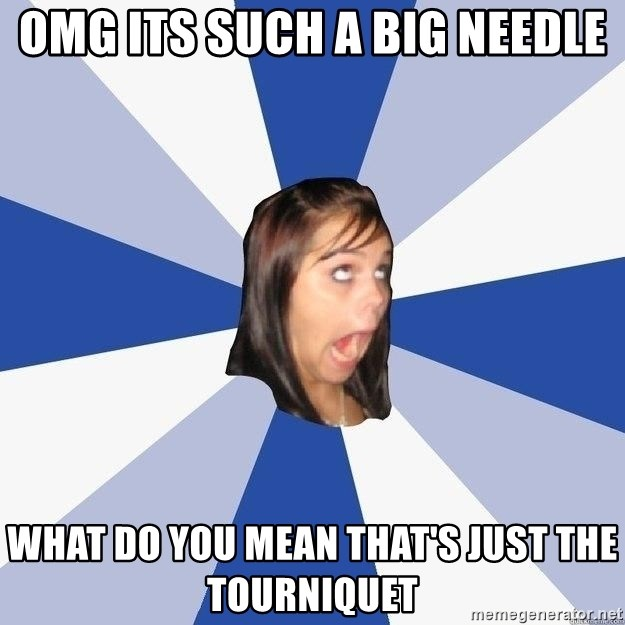 Annoying Facebook Girl - OMG ITS SUCH A BIG NEEDLE WHAT DO YOU MEAN THAT'S JUST THE TOURNIQUET