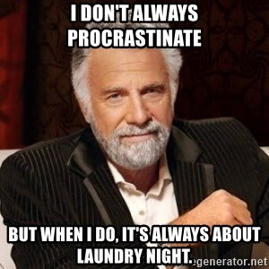 I dont always warn people before they catch a beat down - I don't always procrastinate But when I do, it's always about laundry night.