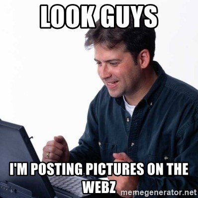 Net Noob - Look Guys I'm Posting Pictures on the Webz