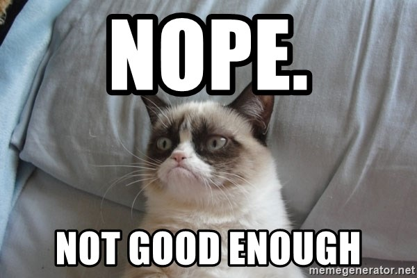 Grumpy cat good - nope. not good enough