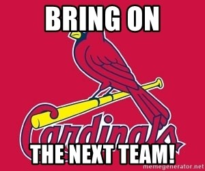 st. louis Cardinals - Bring On The Next Team!