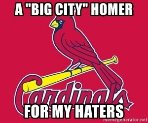 """st. louis Cardinals - A """"Big City"""" homer for my haters"""