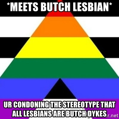 Bad Straight Ally - *meets butch lesbian*  Ur condoning the stereotype that all lesbians are butch dykes