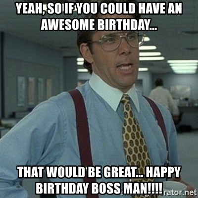 Office Space Boss - Yeah, so if you could have an awesome birthday... that would be great... HAPPY BIRTHDAY BOSS MAN!!!!